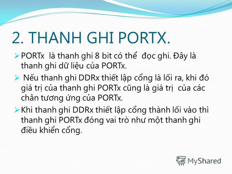 2. THANH GHI PORTX. PORTx là thanh ghi 8 bit có th đc ghi. Đây là thanh ghi d liu ca PORTx. Nu thanh ghi DDRx thit lp cng là li ra, khi đó giá tr ca thanh ghi PORTx cũng là giá tr ca các chân tương ng ca PORTx. Khi thanh ghi DDRx thit lp cng thành li
