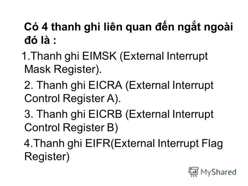 Có 4 thanh ghi liên quan đn ngt ngoài đó là : 1.Thanh ghi EIMSK (External Interrupt Mask Register). 2. Thanh ghi EICRA (External Interrupt Control Register A). 3. Thanh ghi EICRB (External Interrupt Control Register B) 4.Thanh ghi EIFR(External Inter