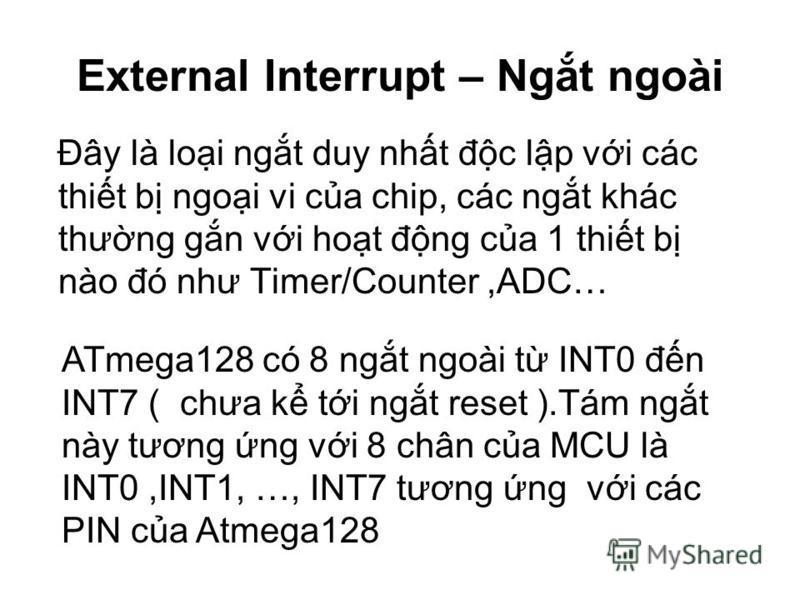 External Interrupt – Ngt ngoài Đây là loi ngt duy nht đc lp vi các thit b ngoi vi ca chip, các ngt khác thưng gn vi hot đng ca 1 thit b nào đó như Timer/Counter,ADC… ATmega128 có 8 ngt ngoài t INT0 đn INT7 ( chưa k ti ngt reset ).Tám ngt này tương ng