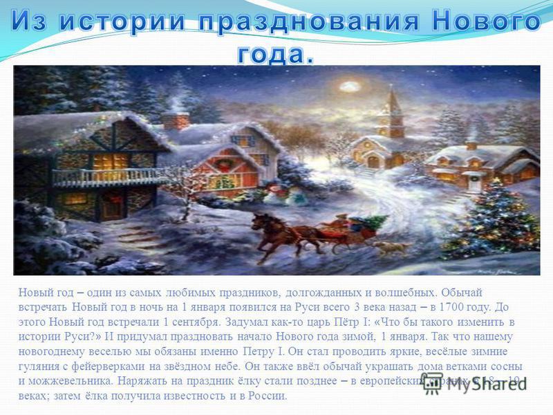 Новый год – один из самых любимых праздников, долгожданных и волшебных. Обычай встречать Новый год в ночь на 1 января появился на Руси всего 3 века назад – в 1700 году. До этого Новый год встречали 1 сентября. Задумал как-то царь Пётр I: « Что бы так