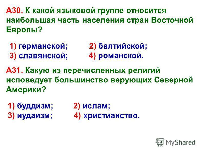 1) германской; 2) балтийской; 4) романской. А30. К какой языковой группе относится наибольшая часть населения стран Восточной Европы? А31. Какую из перечисленных религий исповедует большинство верующих Северной Америки? 1) буддизм; 2) ислам; 3) иудаи