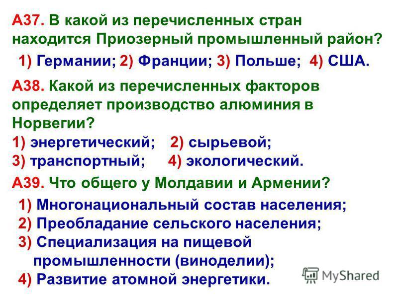 1) Германии; 2) Франции; 3) Польше; А37. В какой из перечисленных стран находится Приозерный промышленный район? А38. Какой из перечисленных факторов определяет производство алюминия в Норвегии? А39. Что общего у Молдавии и Армении? 2) сырьевой; 3) т