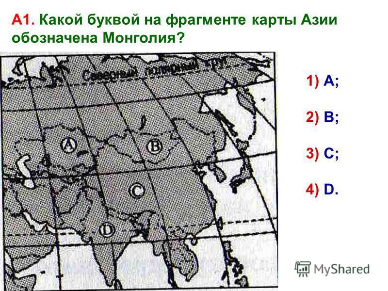 А1. Какой буквой на фрагменте карты Азии обозначена Монголия? 1) А; 2) В; 3) С; 4) D.