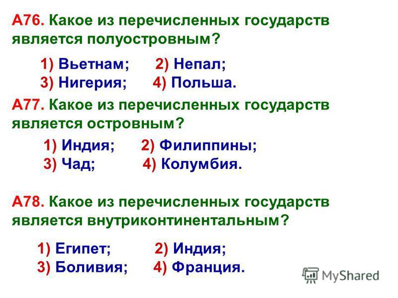 А76. Какое из перечисленных государств является полуостровным? 1) Вьетнам; 2) Непал; 3) Нигерия; 4) Польша. А77. Какое из перечисленных государств является островным? 1) Индия; 2) Филиппины; 3) Чад; 4) Колумбия. 1) Египет; 2) Индия; 3) Боливия; 4) Фр