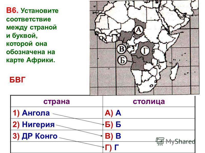 В6. Установите соответствие между страной и буквой, которой она обозначена на карте Африки. странастолица 1) АнголаА) А 2) НигерияБ) Б 3) ДР КонгоВ) В Г) Г БВГ