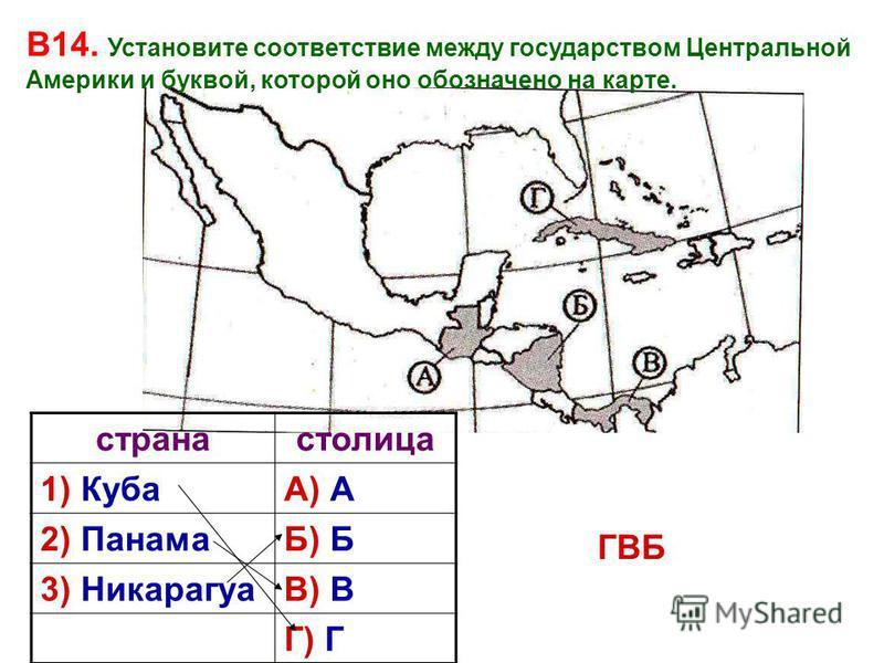 В14. Установите соответствие между государством Центральной Америки и буквой, которой оно обозначено на карте. странастолица 1) КубаА) А 2) ПанамаБ) Б 3) НикарагуаВ) В Г) Г ГВБ