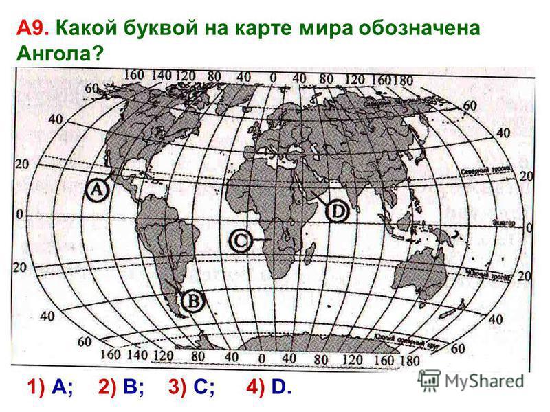 1) А; 2) В; 4) D. А9. Какой буквой на карте мира обозначена Ангола? 3) С;