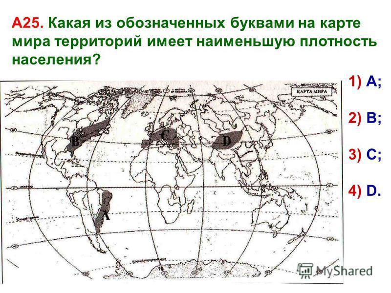 А25. Какая из обозначенных буквами на карте мира территорий имеет наименьшую плотность населения? 1) А; 2) В; 3) С; 4) D.