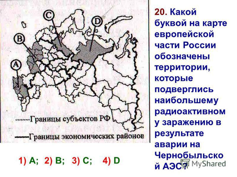 20. Какой буквой на карте европейской части России обозначены территории, которые подверглись наибольшему радиоактивном у заражению в результате аварии на Чернобыльско й АЭС? 1) А; 3) С; 4) D 2) В;
