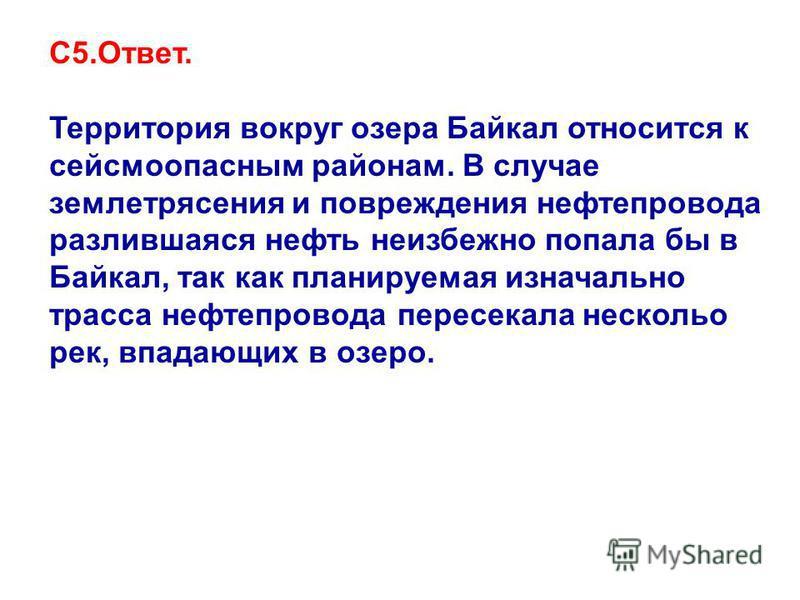 С5.Ответ. Территория вокруг озера Байкал относится к сейсмоопасным районам. В случае землетрясения и повреждения нефтепровода разлившаяся нефть неизбежно попала бы в Байкал, так как планируемая изначально трасса нефтепровода пересекала нескольо рек,