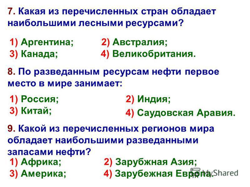 7. Какая из перечисленных стран обладает наибольшими лесными ресурсами? 1) Аргентина; 2) Австралия; 4) Великобритания. 3) Канада; 8. По разведанным ресурсам нефти первое место в мире занимает: 1) Россия; 2) Индия; 3) Китай; 4) Саудовская Аравия. 9. К