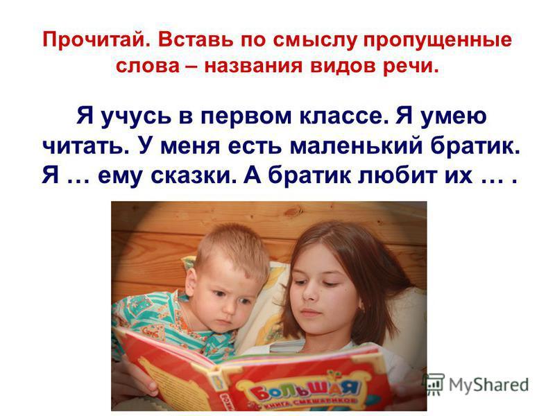 Прочитай. Вставь по смыслу пропущенные слова – названия видов речи. Я учусь в первом классе. Я умею читать. У меня есть маленький братик. Я … ему сказки. А братик любит их ….