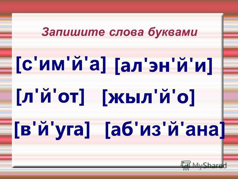 Запишите слова буквами [ с ' им ' й ' а ] [ал'эн' й 'и] [л' й 'от] [жил' й 'о] [в' й 'юга] [аб' из ' й ' на ]