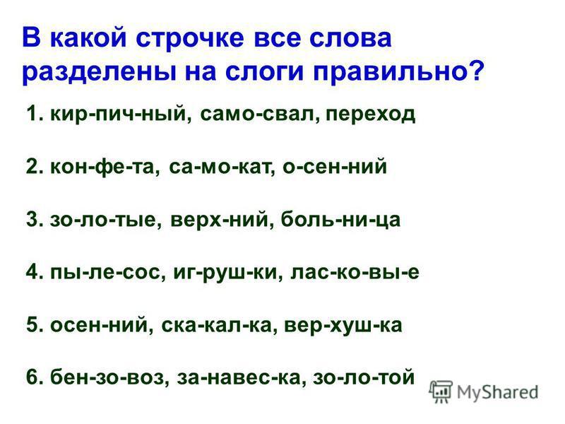 В какой строчке все слова разделены на слоги правильно? 1. кир-пич-ный, само-свал, переход 2. кон-фе-та, са-мо-кат, о-сен-ний 3. зо-ло-тые, верх-ний, боль-ни-ца 4. пы-ле-сос, иг-руш-ки, лас-ко-вы-е 5. осен-ний, ска-кал-ка, вер-хуш-ка 6. бен-зо-воз, з