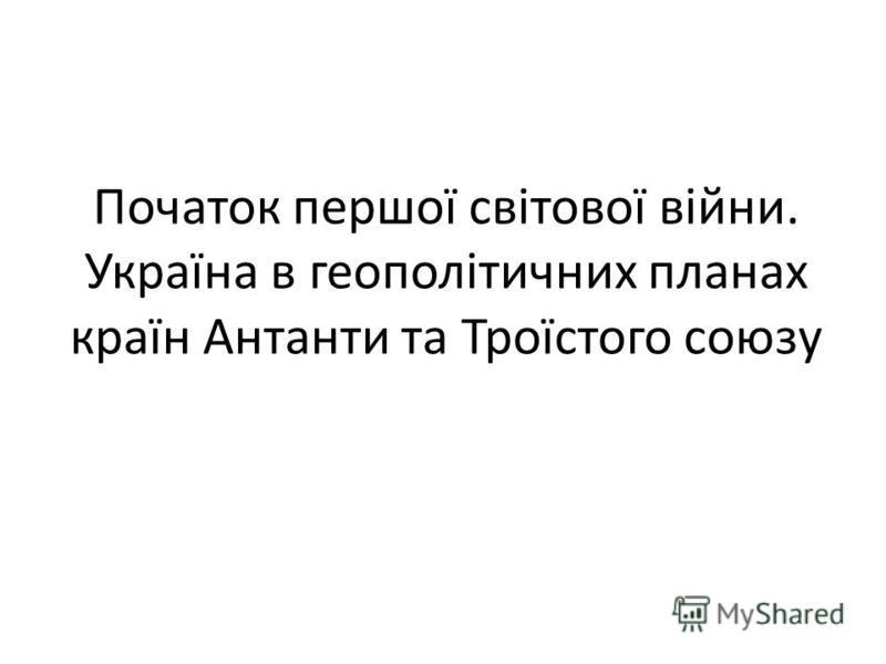 Початок першої світової війни. Україна в геополітичних планах країн Антанти та Троїстого союзу
