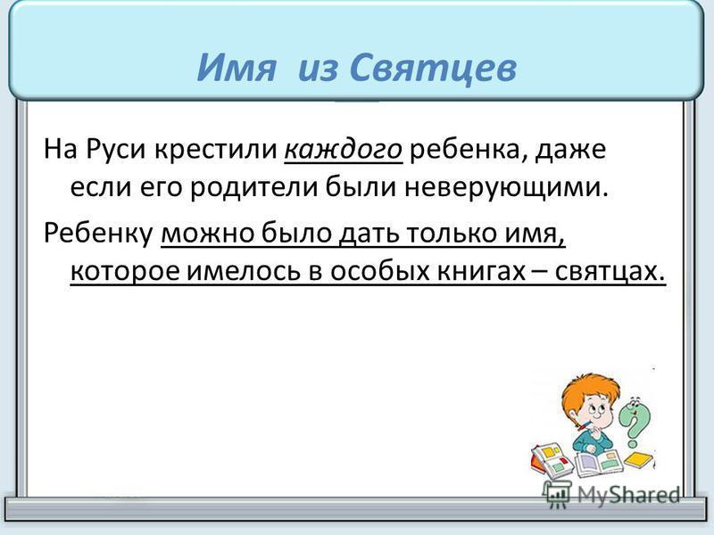 На Руси крестили каждого ребенка, даже если его родители были неверующими. Ребенку можно было дать только имя, которое имелось в особых книгах – святцах.
