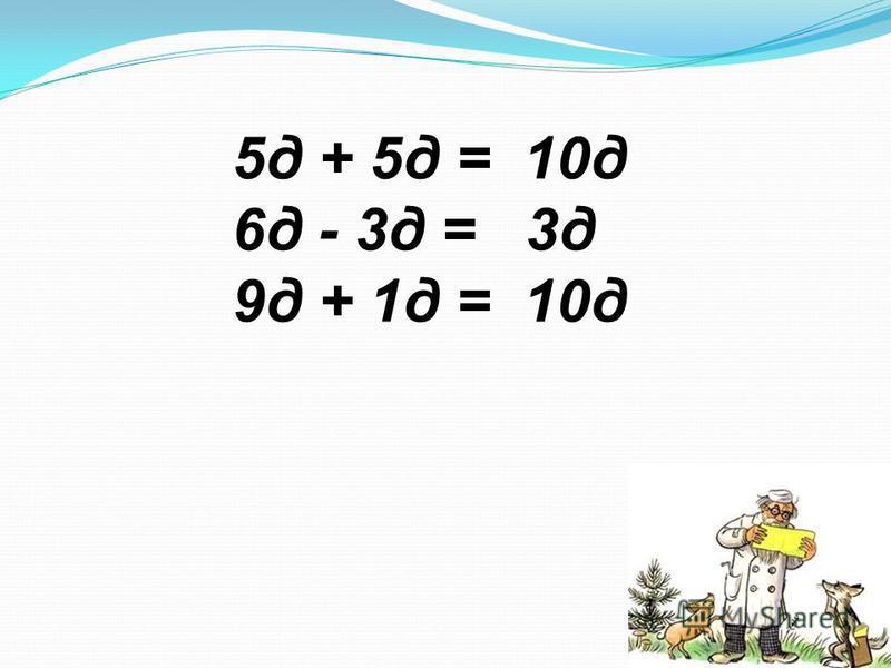 5 д + 5 д = 10 д 6 д - 3 д = 3 д 9 д + 1 д = 10 д