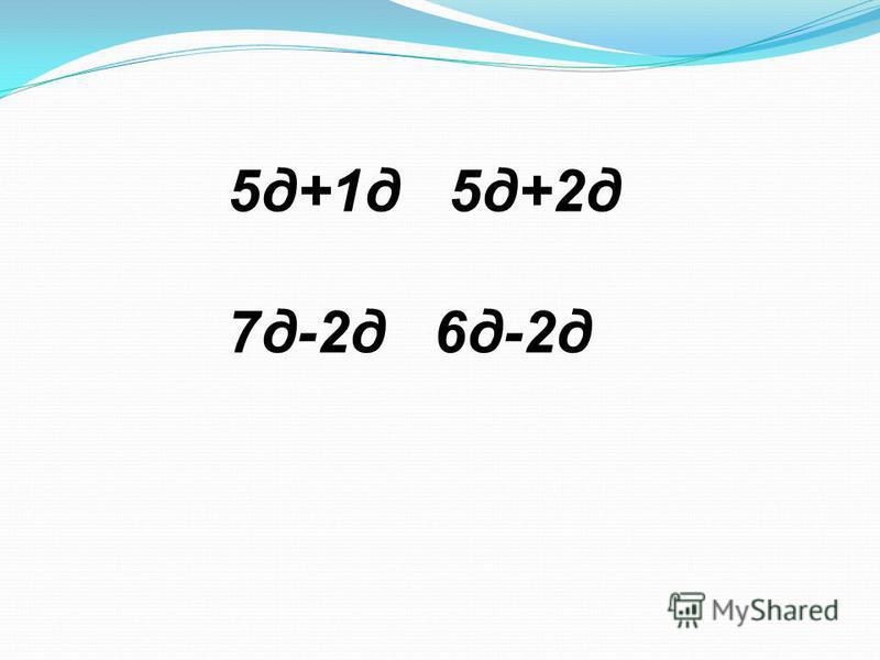 5 д+1 д 5 д+2 д 7 д-2 д 6 д-2 д
