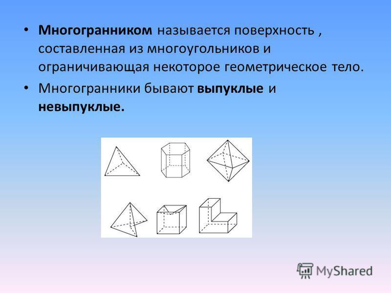 Многогранником называется поверхность, составленная из многоугольников и ограничивающая некоторое геометрическое тело. Многогранники бывают выпуклые и невыпуклые.