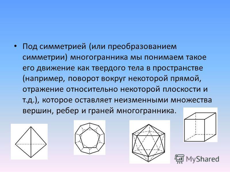 Под симметрией (или преобразованием симметрии) многогранника мы понимаем такое его движение как твердого тела в пространстве (например, поворот вокруг некоторой прямой, отражение относительно некоторой плоскости и т.д.), которое оставляет неизменными