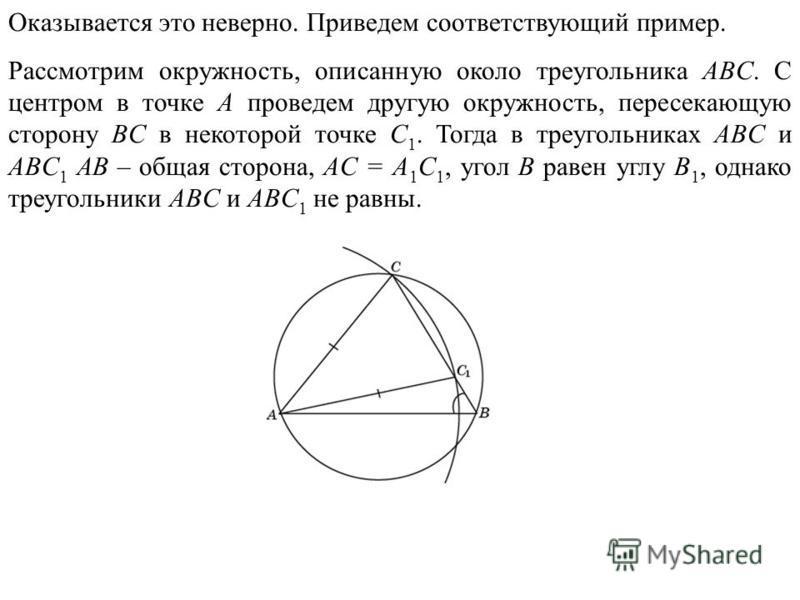 Оказывается это неверно. Приведем соответствующий пример. Рассмотрим окружность, описанную около треугольника ABC. С центром в точке A проведем другую окружность, пересекающую сторону BC в некоторой точке C 1. Тогда в треугольниках ABC и ABC 1 AB – о