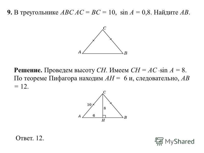 9. В треугольнике ABC AC = BC = 10, sin A = 0,8. Найдите AB. Ответ. 12. Решение. Проведем высоту CH. Имеем CH = AC sin A = 8. По теореме Пифагора находим AH = 6 и, следовательно, AB = 12.