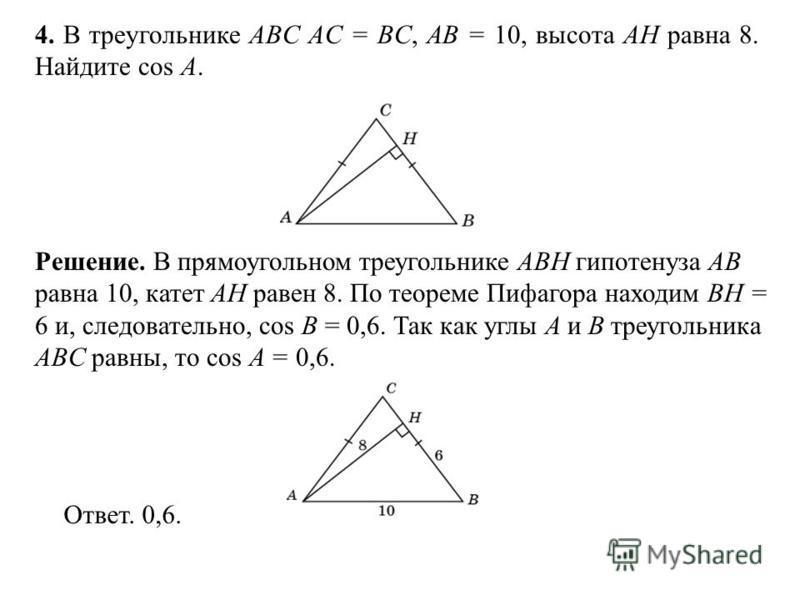 4. В треугольнике ABC AC = BC, AB = 10, высота AH равна 8. Найдите cos A. Ответ. 0,6. Решение. В прямоугольном треугольнике ABH гипотенуза AB равна 10, катет AH равен 8. По теореме Пифагора находим BH = 6 и, следовательно, cos B = 0,6. Так как углы A