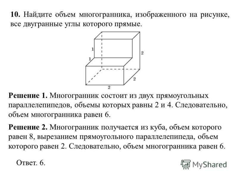 10. Найдите объем многогранника, изображенного на рисунке, все двугранные углы которого прямые. Решение 1. Многогранник состоит из двух прямоугольных параллелепипедов, объемы которых равны 2 и 4. Следовательно, объем многогранника равен 6. Ответ. 6.