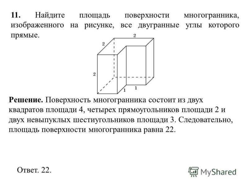 11. Найдите площадь поверхности многогранника, изображенного на рисунке, все двугранные углы которого прямые. Ответ. 22. Решение. Поверхность многогранника состоит из двух квадратов площади 4, четырех прямоугольников площади 2 и двух невыпуклых шести