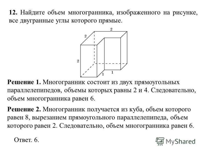 12. Найдите объем многогранника, изображенного на рисунке, все двугранные углы которого прямые. Решение 1. Многогранник состоит из двух прямоугольных параллелепипедов, объемы которых равны 2 и 4. Следовательно, объем многогранника равен 6. Ответ. 6.