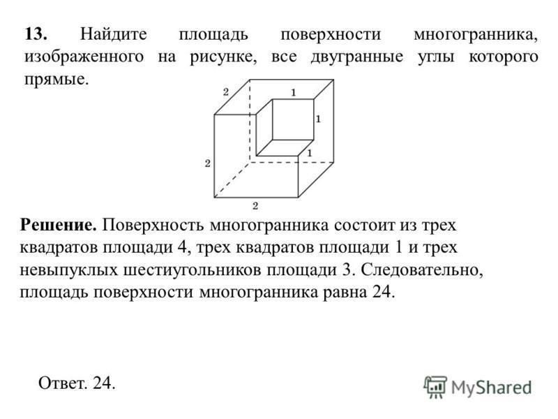 13. Найдите площадь поверхности многогранника, изображенного на рисунке, все двугранные углы которого прямые. Ответ. 24. Решение. Поверхность многогранника состоит из трех квадратов площади 4, трех квадратов площади 1 и трех невыпуклых шестиугольнико