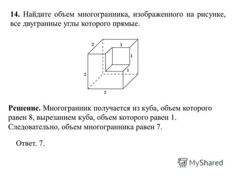 14. Найдите объем многогранника, изображенного на рисунке, все двугранные углы которого прямые. Ответ. 7. Решение. Многогранник получается из куба, объем которого равен 8, вырезанием куба, объем которого равен 1. Следовательно, объем многогранника ра