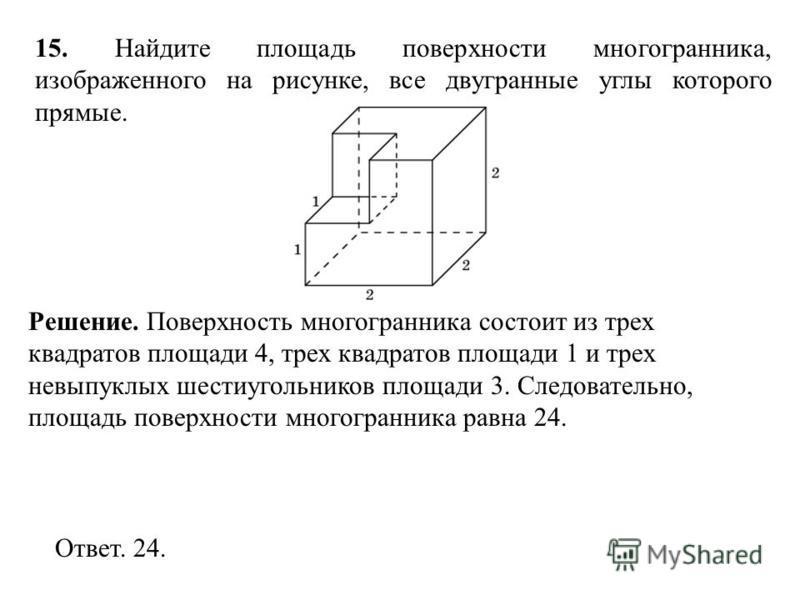 15. Найдите площадь поверхности многогранника, изображенного на рисунке, все двугранные углы которого прямые. Ответ. 24. Решение. Поверхность многогранника состоит из трех квадратов площади 4, трех квадратов площади 1 и трех невыпуклых шестиугольнико