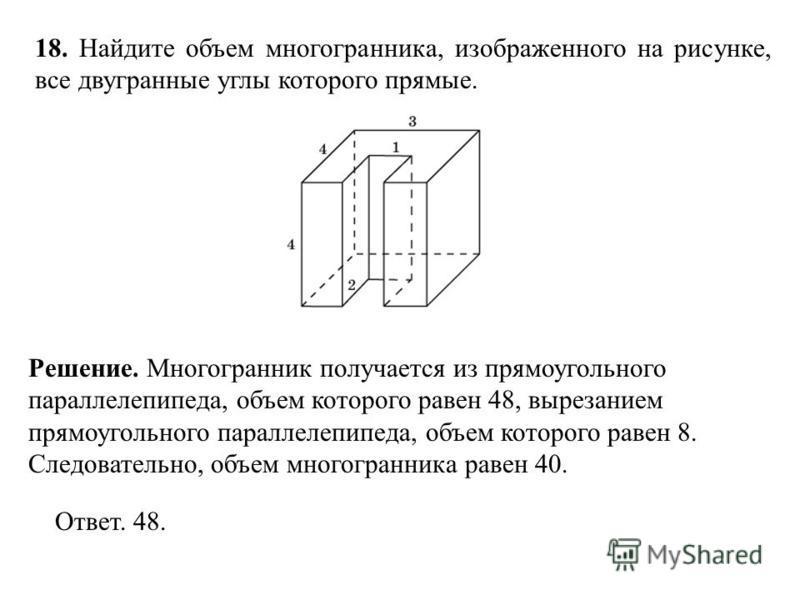 18. Найдите объем многогранника, изображенного на рисунке, все двугранные углы которого прямые. Ответ. 48. Решение. Многогранник получается из прямоугольного параллелепипеда, объем которого равен 48, вырезанием прямоугольного параллелепипеда, объем к