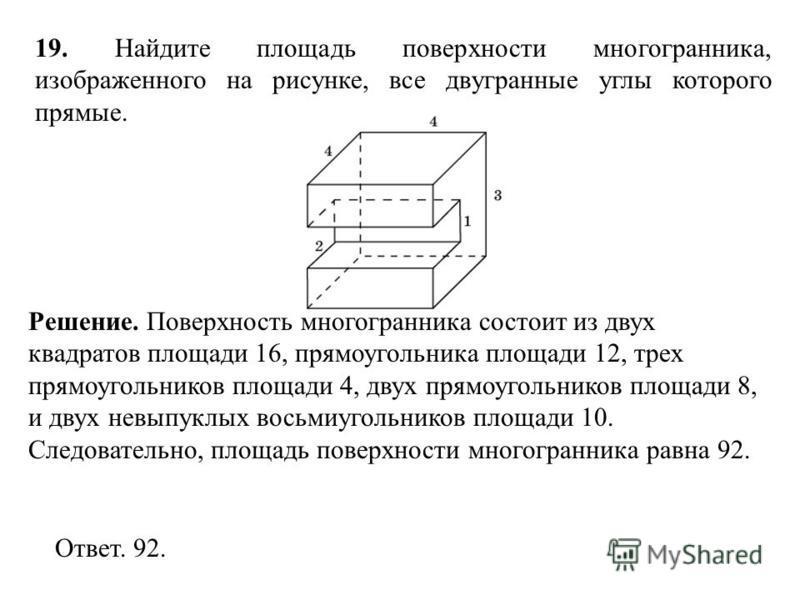 19. Найдите площадь поверхности многогранника, изображенного на рисунке, все двугранные углы которого прямые. Ответ. 92. Решение. Поверхность многогранника состоит из двух квадратов площади 16, прямоугольника площади 12, трех прямоугольников площади