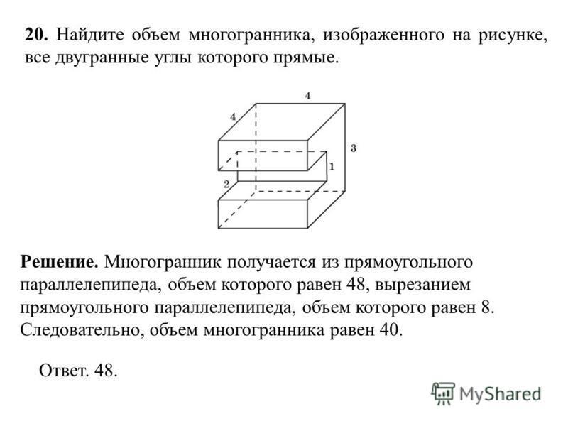 20. Найдите объем многогранника, изображенного на рисунке, все двугранные углы которого прямые. Ответ. 48. Решение. Многогранник получается из прямоугольного параллелепипеда, объем которого равен 48, вырезанием прямоугольного параллелепипеда, объем к
