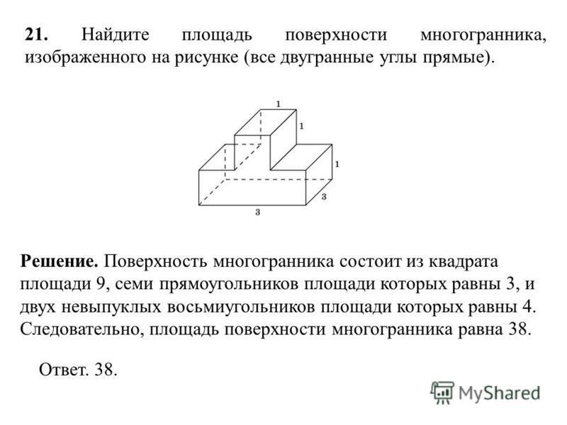 21. Найдите площадь поверхности многогранника, изображенного на рисунке (все двугранные углы прямые). Ответ. 38. Решение. Поверхность многогранника состоит из квадрата площади 9, семи прямоугольников площади которых равны 3, и двух невыпуклых восьмиу