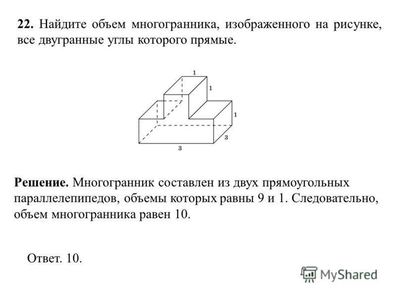 22. Найдите объем многогранника, изображенного на рисунке, все двугранные углы которого прямые. Ответ. 10. Решение. Многогранник составлен из двух прямоугольных параллелепипедов, объемы которых равны 9 и 1. Следовательно, объем многогранника равен 10