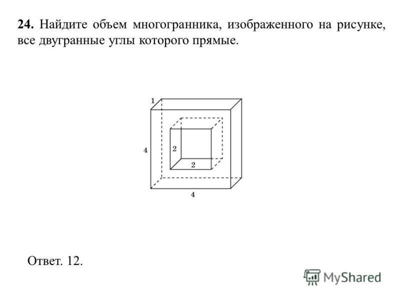 24. Найдите объем многогранника, изображенного на рисунке, все двугранные углы которого прямые. Ответ. 12.