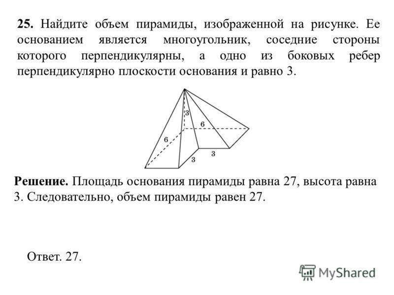 25. Найдите объем пирамиды, изображенной на рисунке. Ее основанием является многоугольник, соседние стороны которого перпендикулярны, а одно из боковых ребер перпендикулярно плоскости основания и равно 3. Ответ. 27. Решение. Площадь основания пирамид