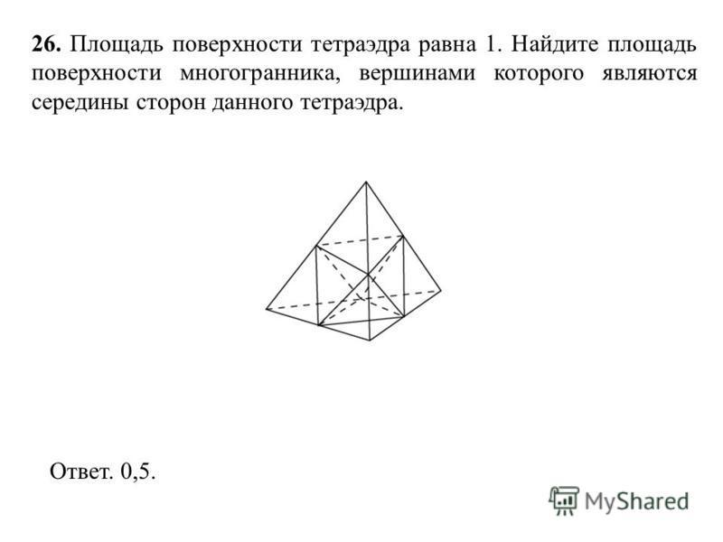 26. Площадь поверхности тетраэдра равна 1. Найдите площадь поверхности многогранника, вершинами которого являются середины сторон данного тетраэдра. Ответ. 0,5.