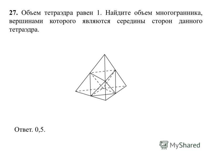 27. Объем тетраэдра равен 1. Найдите объем многогранника, вершинами которого являются середины сторон данного тетраэдра. Ответ. 0,5.