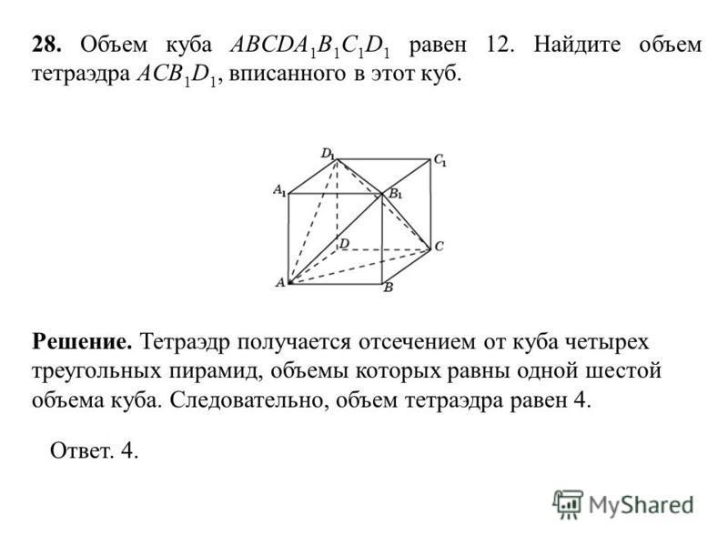 28. Объем куба ABCDA 1 B 1 C 1 D 1 равен 12. Найдите объем тетраэдра ACB 1 D 1, вписанного в этот куб. Ответ. 4. Решение. Тетраэдр получается отсечением от куба четырех треугольных пирамид, объемы которых равны одной шестой объема куба. Следовательно
