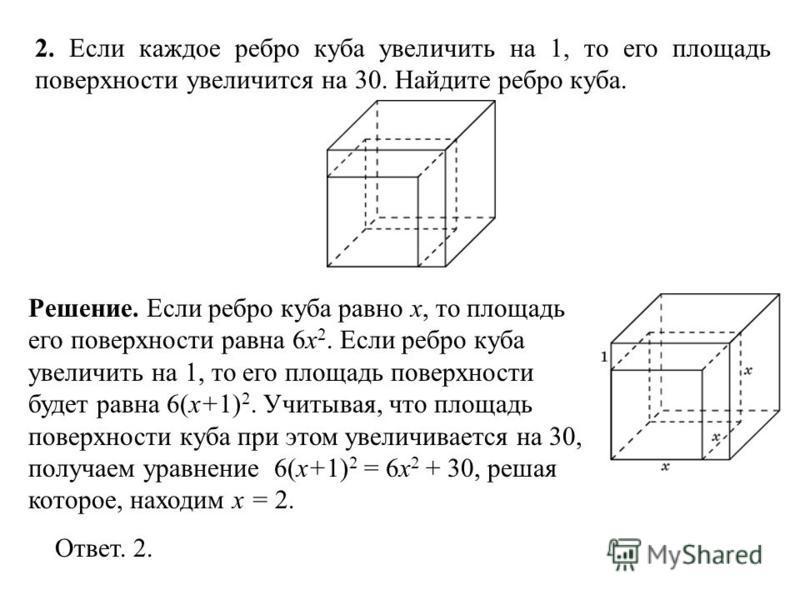 2. Если каждое ребро куба увеличить на 1, то его площадь поверхности увеличится на 30. Найдите ребро куба. Ответ. 2. Решение. Если ребро куба равно x, то площадь его поверхности равна 6x 2. Если ребро куба увеличить на 1, то его площадь поверхности б