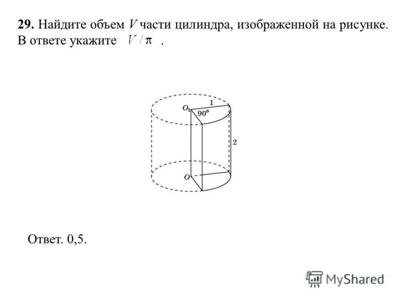 29. Найдите объем V части цилиндра, изображенной на рисунке. В ответе укажите. Ответ. 0,5.