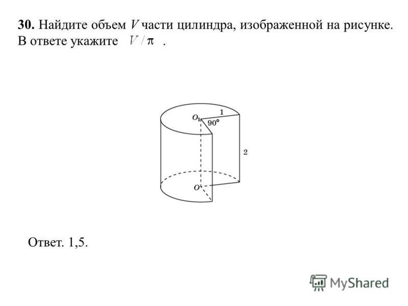 30. Найдите объем V части цилиндра, изображенной на рисунке. В ответе укажите. Ответ. 1,5.