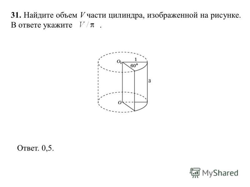 31. Найдите объем V части цилиндра, изображенной на рисунке. В ответе укажите. Ответ. 0,5.