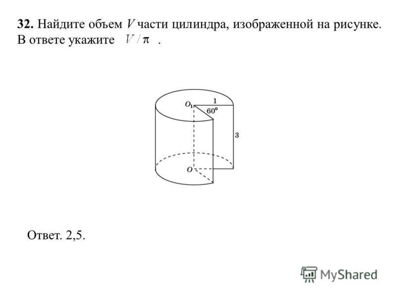 32. Найдите объем V части цилиндра, изображенной на рисунке. В ответе укажите. Ответ. 2,5.