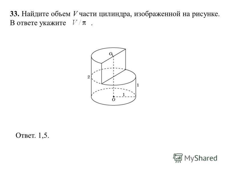 33. Найдите объем V части цилиндра, изображенной на рисунке. В ответе укажите. Ответ. 1,5.