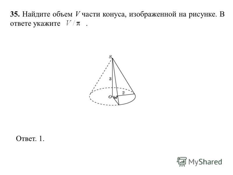 35. Найдите объем V части конуса, изображенной на рисунке. В ответе укажите. Ответ. 1.